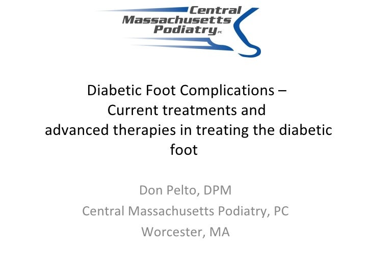 Diabetic Foot Complications –  Current treatments and  advanced therapies in treating the diabetic foot Don Pelto, DPM Cen...