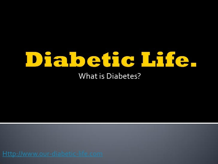 What is Diabetes?Http://www.our-diabetic-life.com