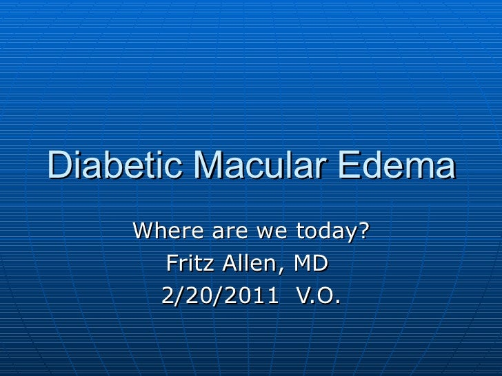 Diabetic Macular Edema  Where are we today? Fritz Allen, MD  2/20/2011  V.O.