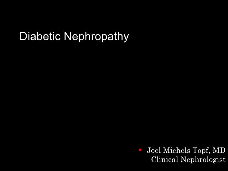 Diabetic Nephropathy <ul><li>Joel Michels Topf, MD Clinical Nephrologist </li></ul>