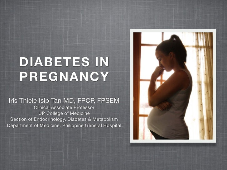 DIABETES IN      PREGNANCY Iris Thiele Isip Tan MD, FPCP, FPSEM             Clinical Associate Professor               UP ...