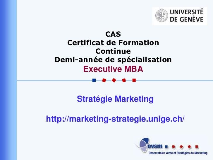 CAS<br />Certificat de Formation Continue<br />Demi-année de spécialisation <br />Executive MBA<br />Stratégie Marketing<b...