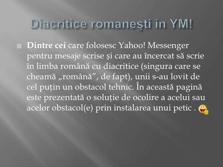 Diacritice romaneşti in YM!<br />Dintrecei care folosesc Yahoo! Messenger pentrumesajescriseși care au încercatsăscrieînli...