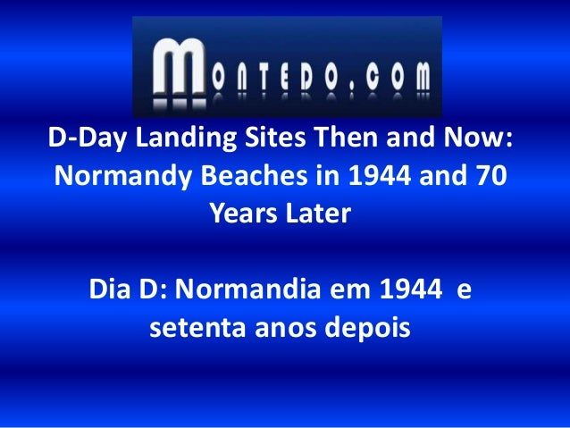 D-Day Landing Sites Then and Now: Normandy Beaches in 1944 and 70 Years Later Dia D: Normandia em 1944 e setenta anos depo...