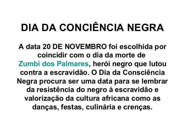 DIA DA CONCIÊNCIA NEGRA A data 20 DE NOVEMBRO foi escolhida por coincidir com o dia da morte de Zumbi dos Palmares, herói ...