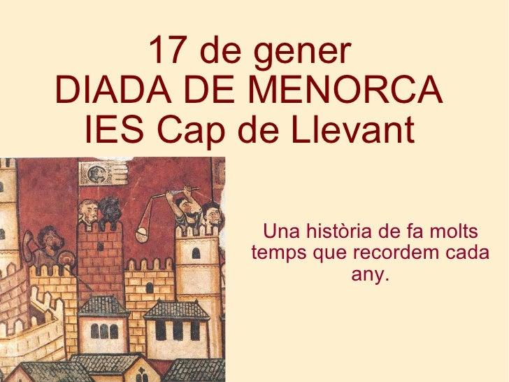 17 de gener DIADA DE MENORCA IES Cap de Llevant <ul><ul><li>Una història de fa molts temps que recordem cada any. </li></u...