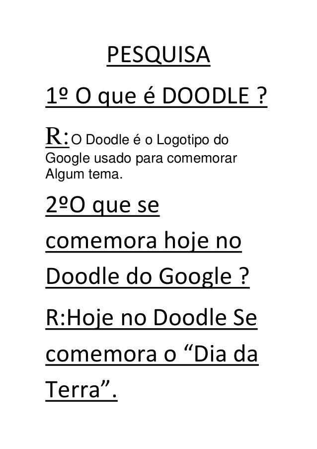 PESQUISA1º O que é DOODLE ?R:O Doodle é o Logotipo doGoogle usado para comemorarAlgum tema.2ºO que secomemora hoje noDoodl...
