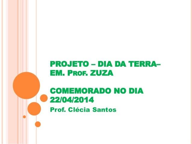PROJETO – DIA DA TERRA–  EM. PROF. ZUZA  COMEMORADO NO DIA  22/04/2014  Prof. Clécia Santos
