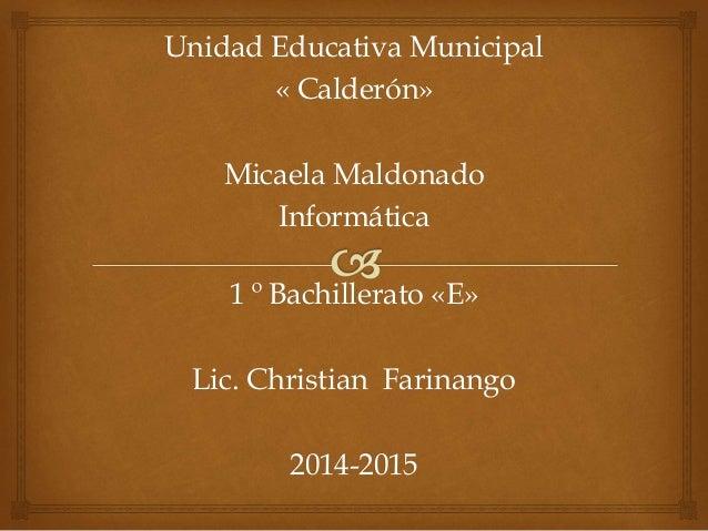 Unidad Educativa Municipal  « Calderón»  Micaela Maldonado  Informática  1 º Bachillerato «E»  Lic. Christian Farinango  2...