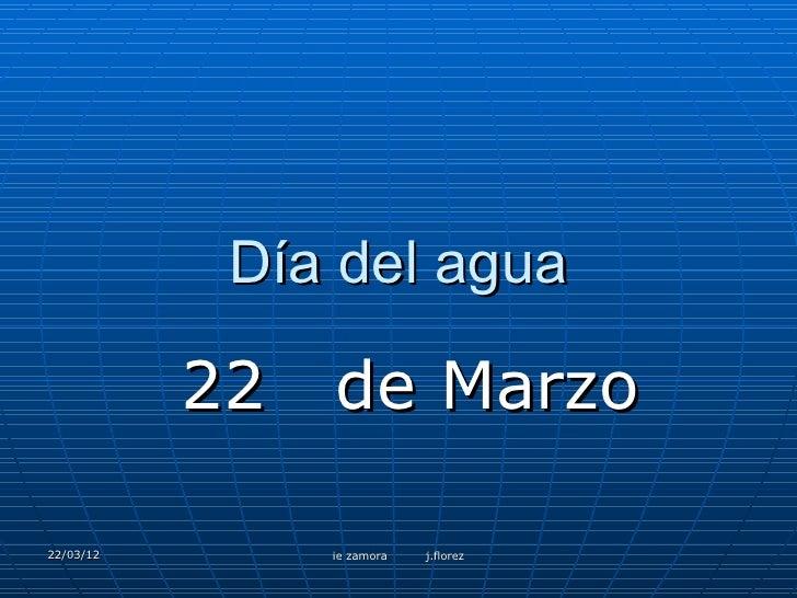 Día del agua           22   de Marzo22/03/12        ie zamora   j.florez
