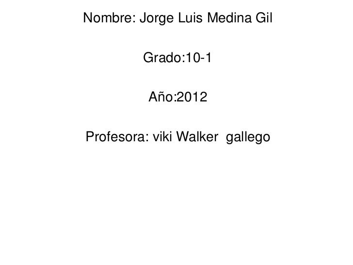Nombre: Jorge Luis Medina Gil         Grado:10-1          Año:2012Profesora: viki Walker gallego