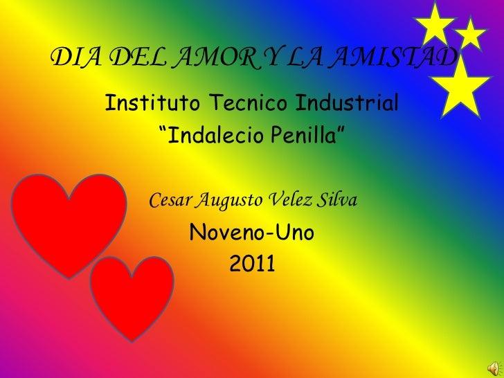 """DIA DEL AMOR Y LA AMISTAD   Instituto Tecnico Industrial        """"Indalecio Penilla""""       Cesar Augusto Velez Silva       ..."""