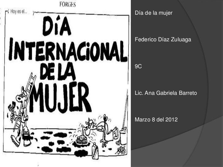 Día de la mujerFederico Díaz Zuluaga9CLic. Ana Gabriela BarretoMarzo 8 del 2012