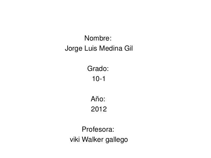 Nombre:Jorge Luis Medina Gil      Grado:       10-1       Año:       2012      Profesora: viki Walker gallego