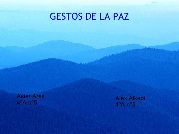 GESTOS DE LA PAZ  <ul><li>Asier Ares  </li></ul><ul><li>4ºA nº5 </li></ul><ul><li>Alex Alkegi </li></ul><ul><li>4ºA nº3 <...