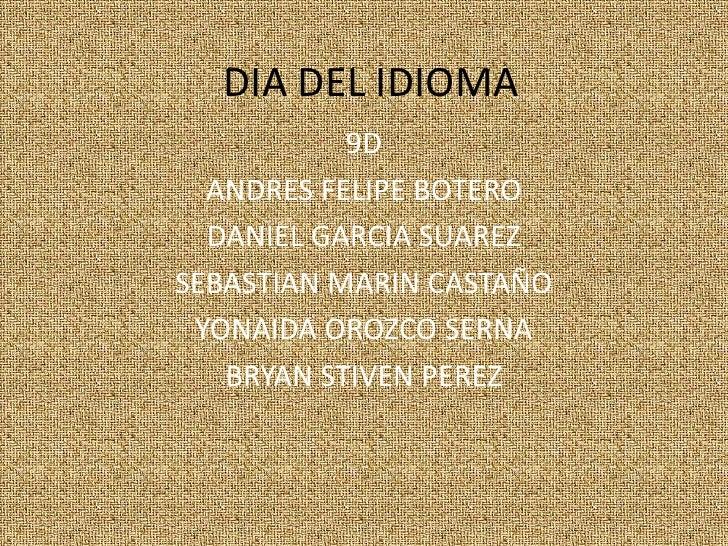 DIA DEL IDIOMA<br />9D<br />ANDRES FELIPE BOTERO<br />DANIEL GARCIA SUAREZ<br />SEBASTIAN MARIN CASTAÑO<br />YONAIDA OROZ...