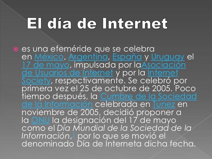 El día de Internet <br />es una efeméride que se celebra enMéxico,Argentina,EspañayUruguayel17 de mayo, impulsada p...