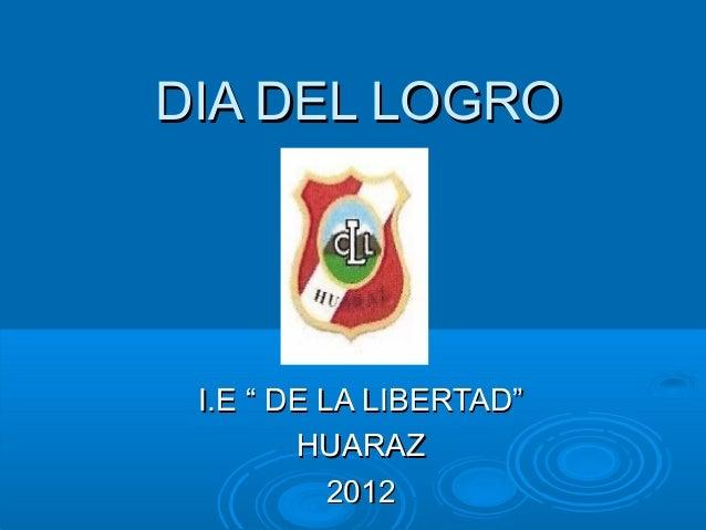 """DIA DEL LOGRO I.E """" DE LA LIBERTAD""""        HUARAZ           2012"""