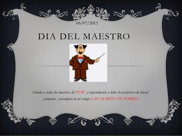 DIA DEL MAESTRO Saludos a todos los maestros del PERU y especialmente a todos los profesores de inicial , primaria , secun...
