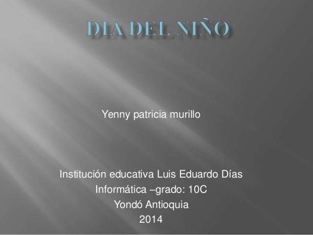 Yenny patricia murillo Institución educativa Luis Eduardo Días Informática –grado: 10C Yondó Antioquia 2014