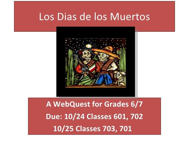 Los Dias de los Muertos A WebQuest for Grades 6/7 Due: 10/24 Classes 601, 702 10/25 Classes 703, 701