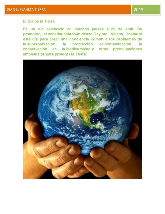 DIA DEL PLANETA TIERRA 2013El Día de la TierraEs un día celebrado en muchos países el 22 de abril. Supromotor, el senador ...