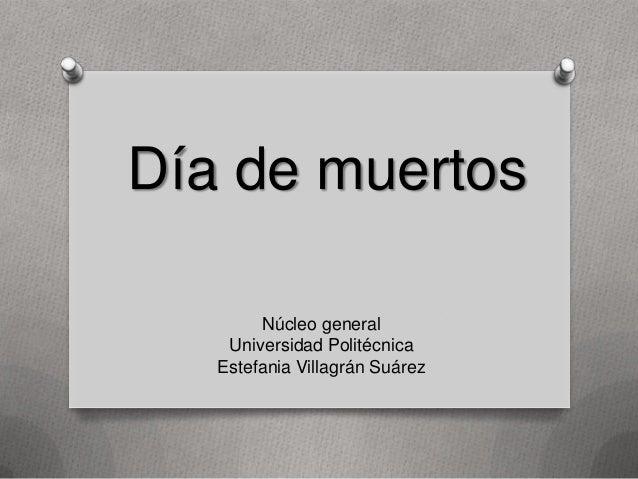Día de muertos        Núcleo general    Universidad Politécnica   Estefania Villagrán Suárez