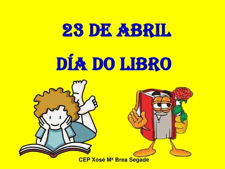 23 DE ABRIL DÍA DO LIBRO      CEP Xosé Mª Brea Segade