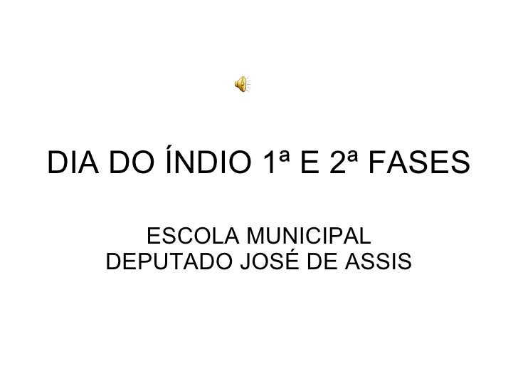 DIA DO ÍNDIO 1ª E 2ª FASES ESCOLA MUNICIPAL DEPUTADO JOSÉ DE ASSIS