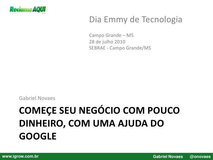 Começe seu negócio com pouco dinheiro, com uma ajuda do Google<br />Gabriel Novaes<br />Dia Emmy de Tecnologia<br />Campo ...