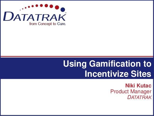Niki Kutac Product Manager DATATRAK Using Gamification to Incentivize Sites