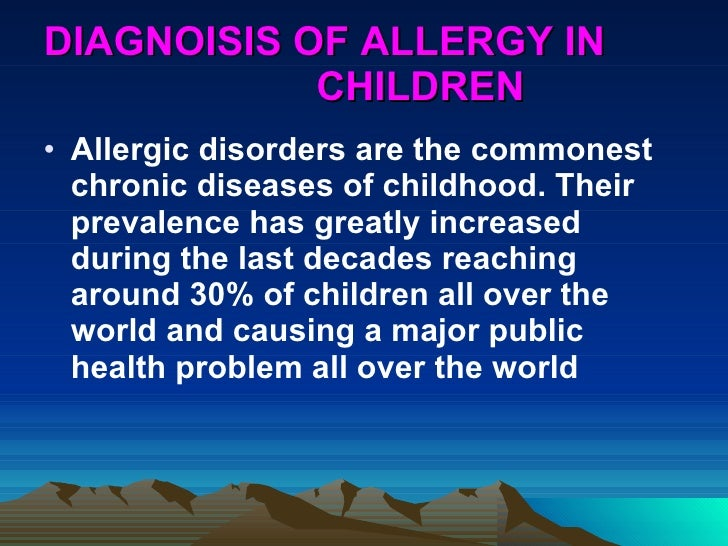 DIAGNOISIS OF ALLERGY IN  CHILDREN <ul><li>Allergic disorders are the commonest chronic diseases of childhood. Their preva...