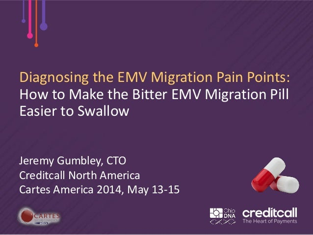 Diagnosing the EMV Migration Pain Points: How to Make the Bitter EMV Migration Pill Easier to Swallow Jeremy Gumbley, CTO ...