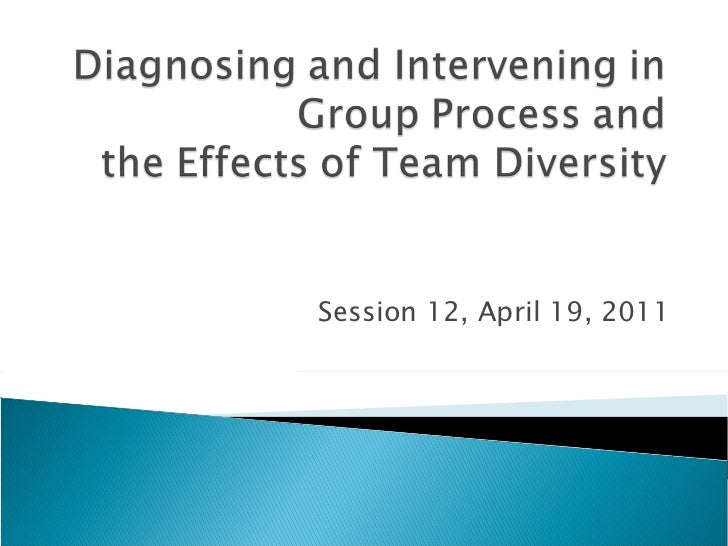 Diagnosing and intervening in group process and the impact of diversity on teams april 19, 2011