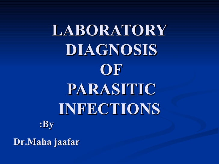LABORATORY DIAGNOSIS  OF  PARASITIC  INFECTIONS By: Dr.Maha jaafar