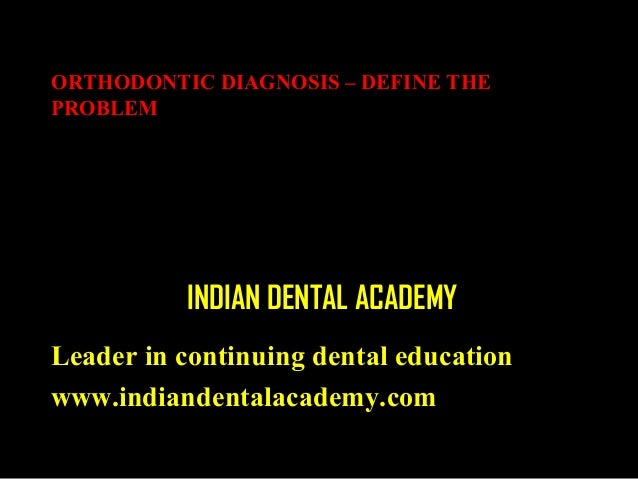 ORTHODONTIC DIAGNOSIS – DEFINE THE PROBLEM  INDIAN DENTAL ACADEMY Leader in continuing dental education www.indiandentalac...