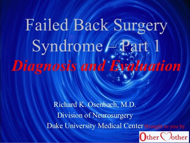 Failed Back Surgery Syndrome – Part 1 Diagnosis and Evaluation Richard K. Osenbach, M.D. Division of Neurosurgery Duke Uni...