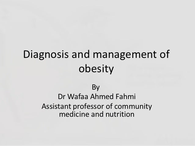 Diagnosis and management of           obesity                  By        Dr Wafaa Ahmed Fahmi   Assistant professor of com...