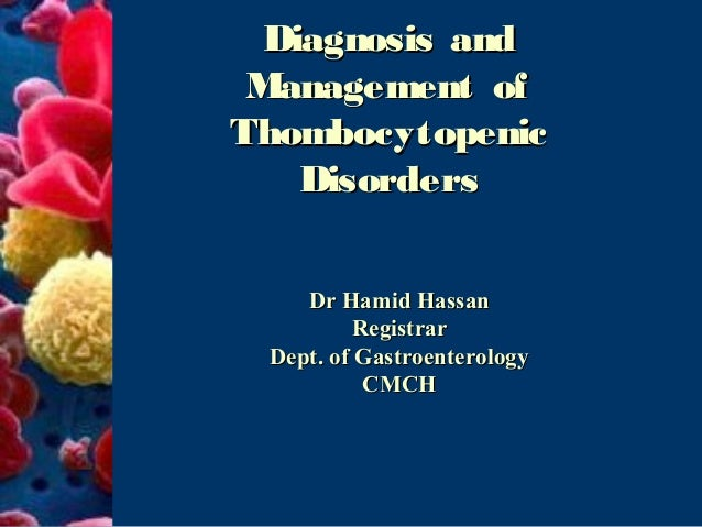 Diagnosis and Management ofThombocytopenic    Disorders    Dr Hamid Hassan          Registrar Dept. of Gastroenterology   ...