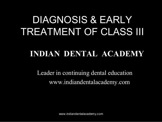 DIAGNOSIS & EARLY TREATMENT OF CLASS III INDIAN DENTAL ACADEMY Leader in continuing dental education www.indiandentalacade...