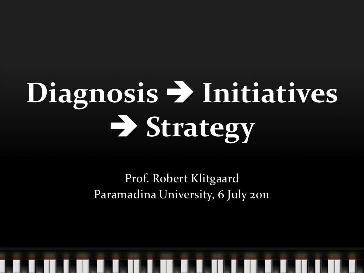 Diagnosis  Initiatives  Strategy<br />Prof. Robert Klitgaard<br />Paramadina University, 6 July 2011<br />