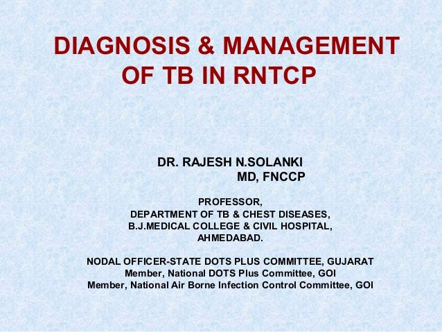 DIAGNOSIS & MANAGEMENT OF TB IN RNTCP  DR. RAJESH N.SOLANKI MD, FNCCP PROFESSOR, DEPARTMENT OF TB & CHEST DISEASES, B.J.ME...