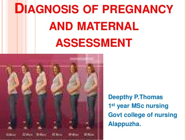 DIAGNOSIS OF PREGNANCY AND MATERNAL ASSESSMENT Deepthy P.Thomas 1st year MSc nursing Govt college of nursing Alappuzha.
