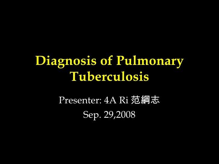 Diagnosis of Pulmonary Tuberculosis Presenter: 4A Ri 范綱志 Sep. 29,2008