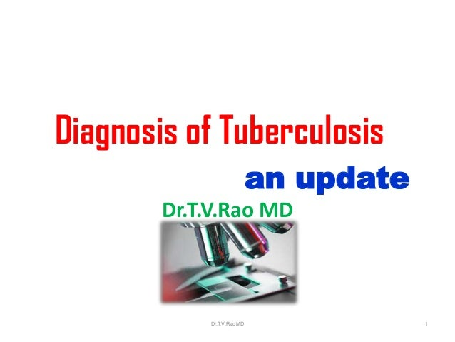 Diagnosis of Tuberculosis an update Dr.T.V.Rao MD Dr.T.V.Rao MD 1