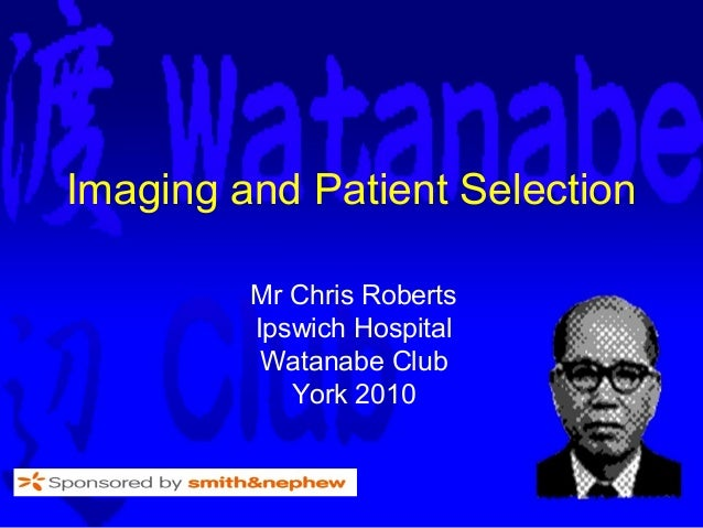 Imaging and Patient Selection         Mr Chris Roberts         Ipswich Hospital          Watanabe Club            York 2010