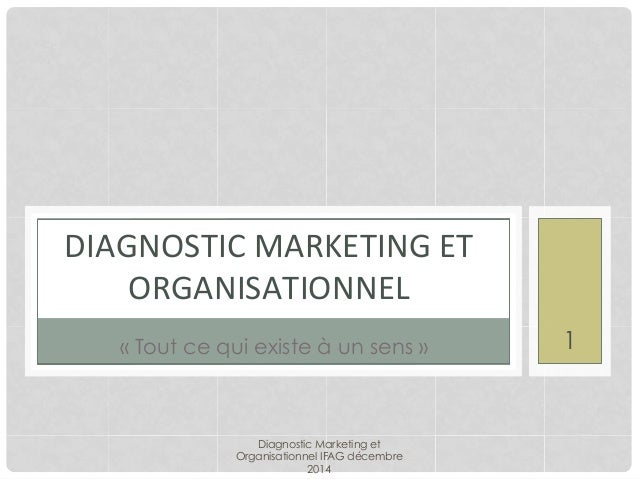 DIAGNOSTIC	   MARKETING	   ET	    ORGANISATIONNEL	    Diagnostic Marketing et Organisationnel IFAG décembre 2014 1« Tout c...
