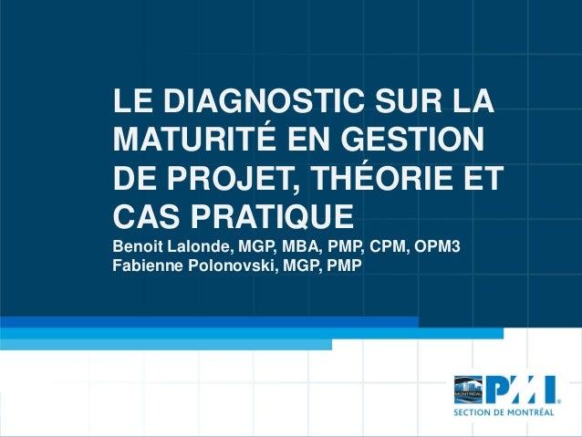 LE DIAGNOSTIC SUR LA MATURITÉ EN GESTION DE PROJET, THÉORIE ET CAS PRATIQUE Benoit Lalonde, MGP, MBA, PMP, CPM, OPM3 Fabie...