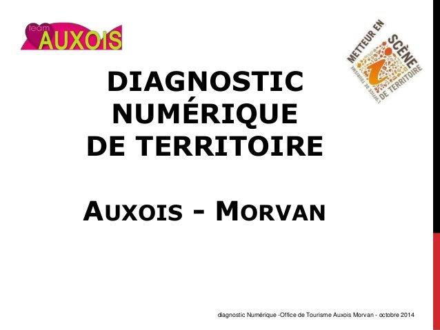 DIAGNOSTIC NUMÉRIQUE DE TERRITOIRE AUXOIS - MORVAN diagnostic Numérique -Office de Tourisme Auxois Morvan - octobre 2014