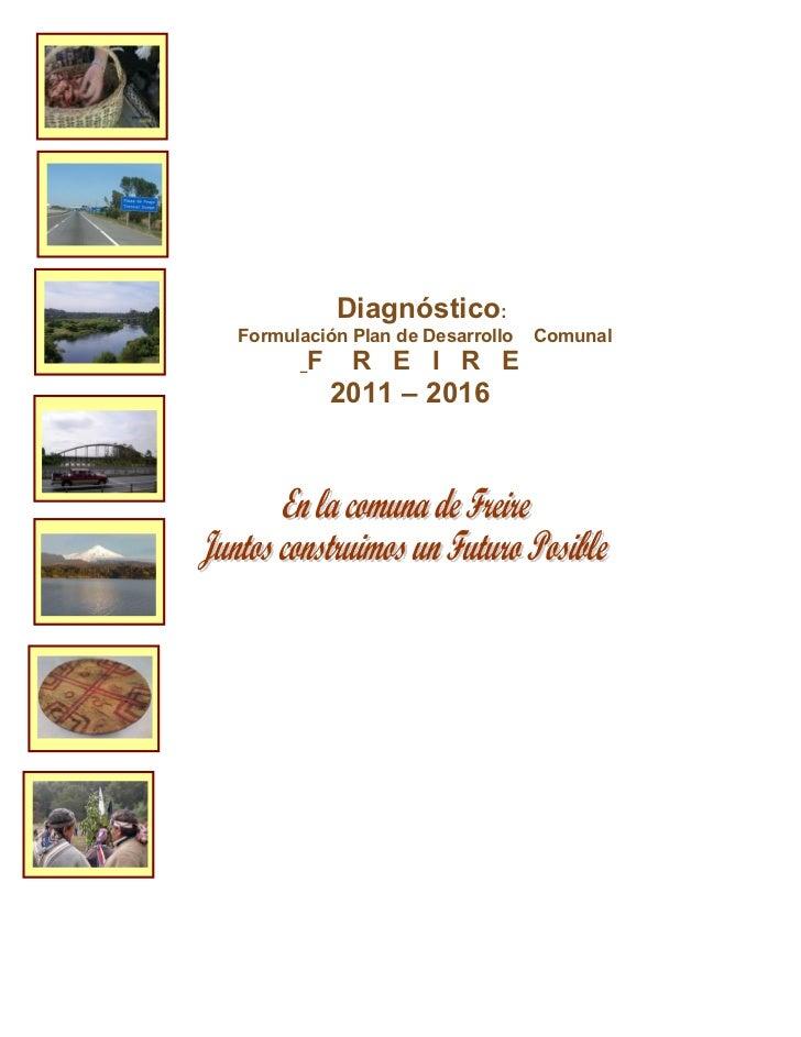 Diagnóstico:Formulación Plan de Desarrollo   Comunal       F    R E I R E           2011 – 2016